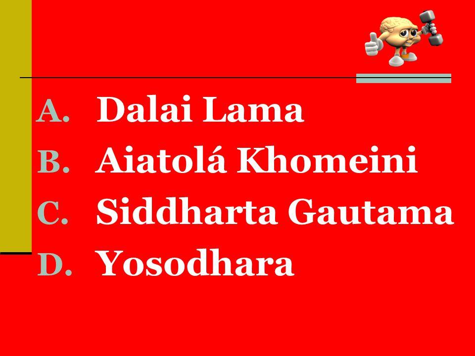 A. Dalai Lama B. Aiatolá Khomeini C. Siddharta Gautama D. Yosodhara