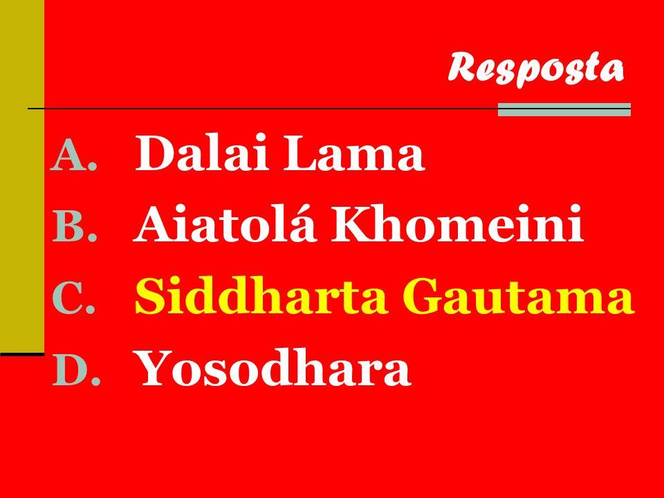 A. Dalai Lama B. Aiatolá Khomeini C. Siddharta Gautama D. Yosodhara Resposta