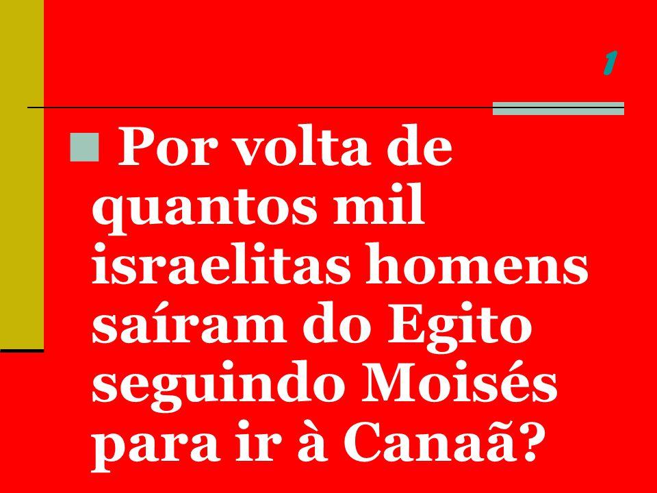 1 Por volta de quantos mil israelitas homens saíram do Egito seguindo Moisés para ir à Canaã