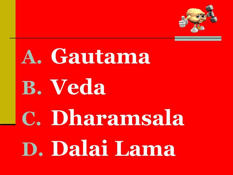 A. Gautama B. Veda C. Dharamsala D. Dalai Lama