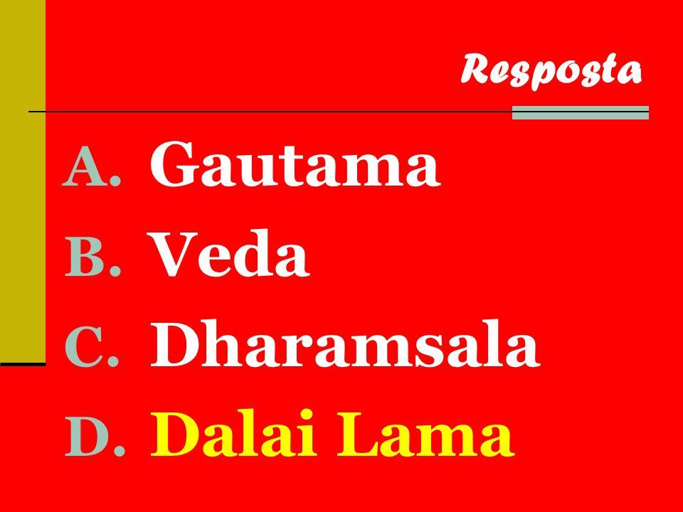 A. Gautama B. Veda C. Dharamsala D. Dalai Lama Resposta