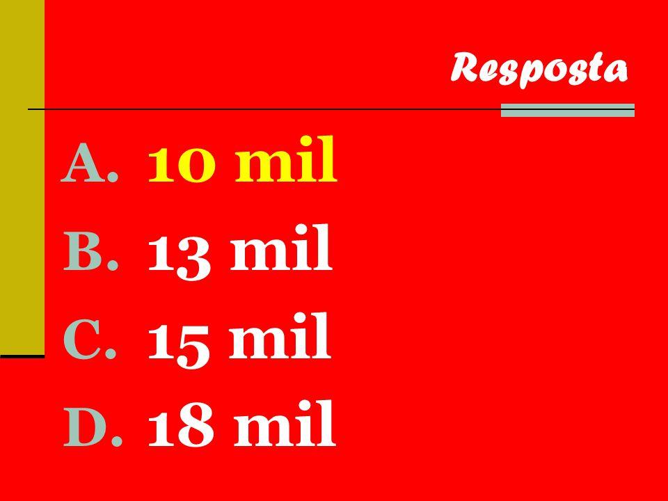 A. 10 mil B. 13 mil C. 15 mil D. 18 mil Resposta