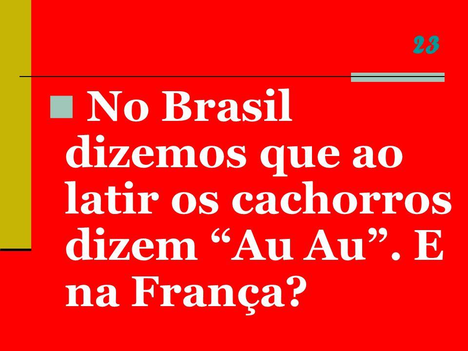 23 No Brasil dizemos que ao latir os cachorros dizem Au Au . E na França