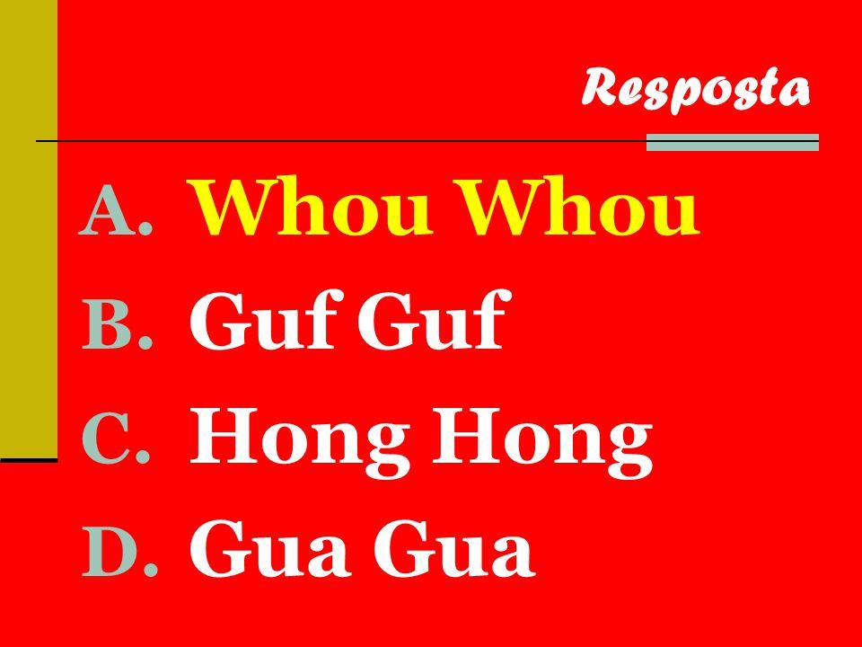 A. Whou Whou B. Guf Guf C. Hong Hong D. Gua Gua Resposta