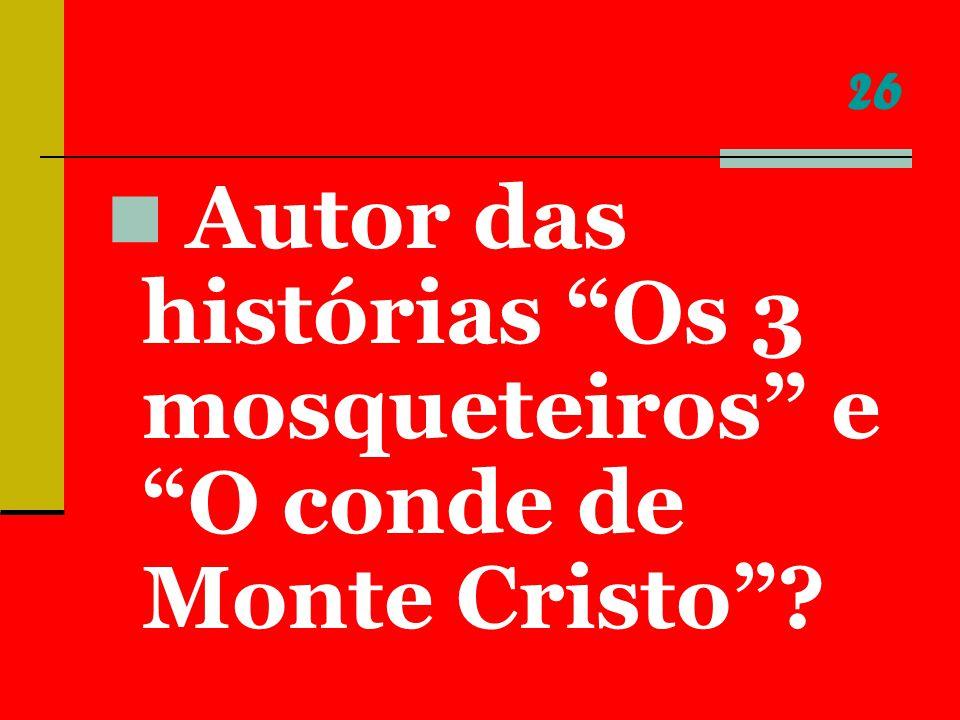 26 Autor das histórias Os 3 mosqueteiros e O conde de Monte Cristo