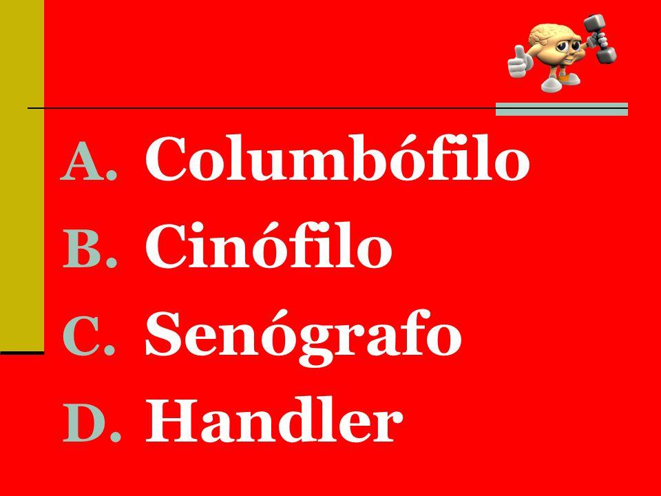 A. Columbófilo B. Cinófilo C. Senógrafo D. Handler