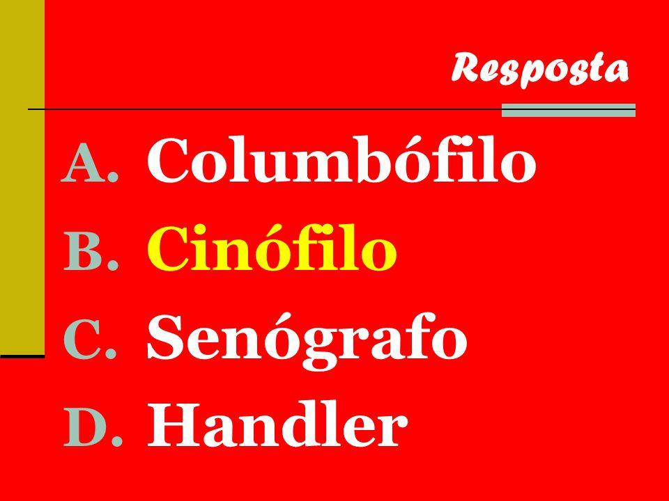 A. Columbófilo B. Cinófilo C. Senógrafo D. Handler Resposta