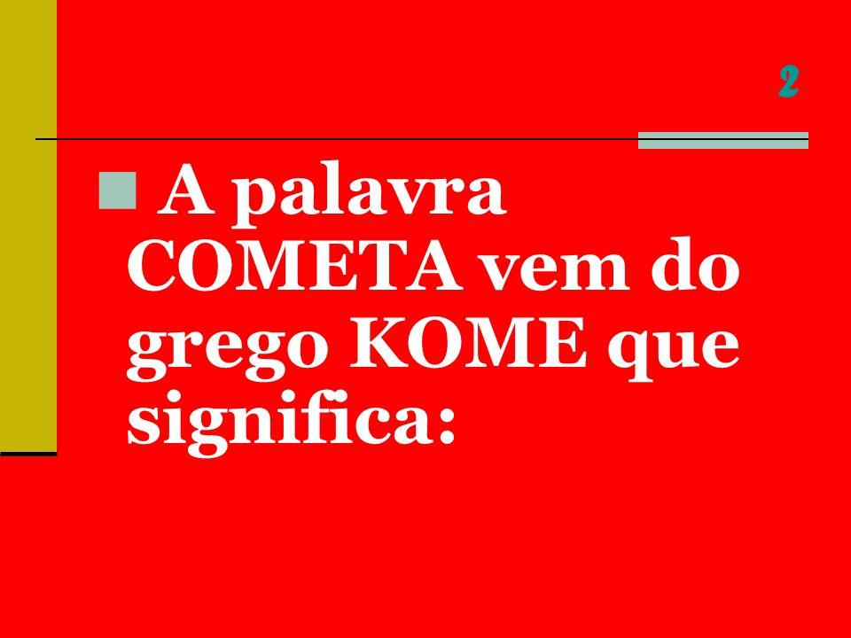 2 A palavra COMETA vem do grego KOME que significa:
