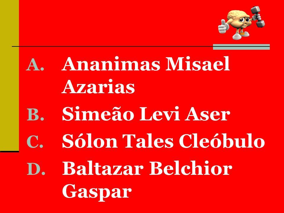 A. Ananimas Misael Azarias B. Simeão Levi Aser C. Sólon Tales Cleóbulo D. Baltazar Belchior Gaspar
