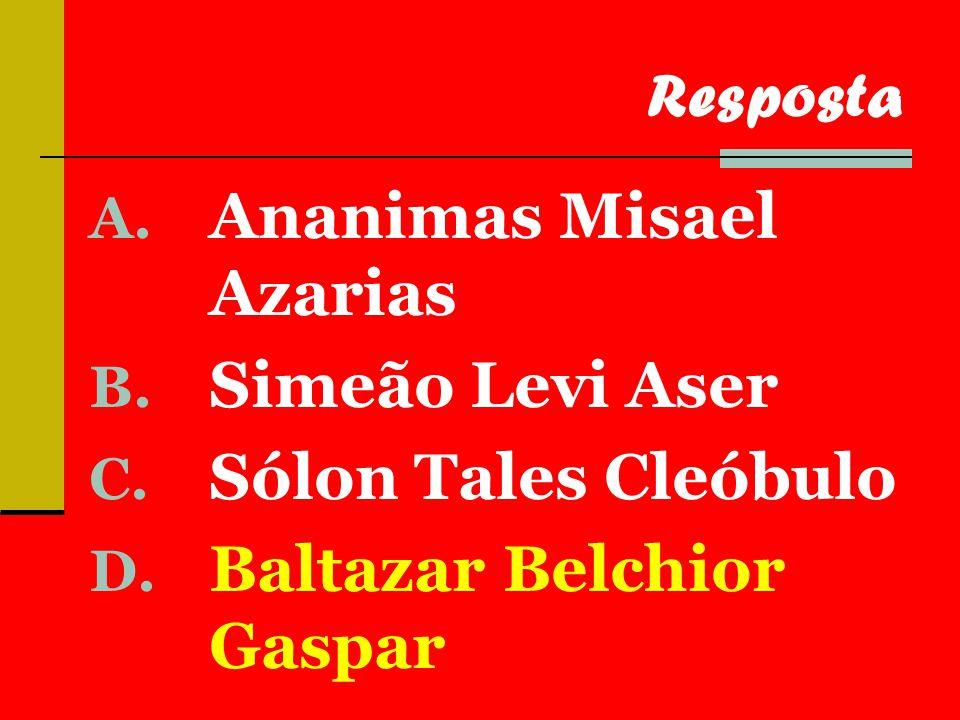A. Ananimas Misael Azarias B. Simeão Levi Aser C.