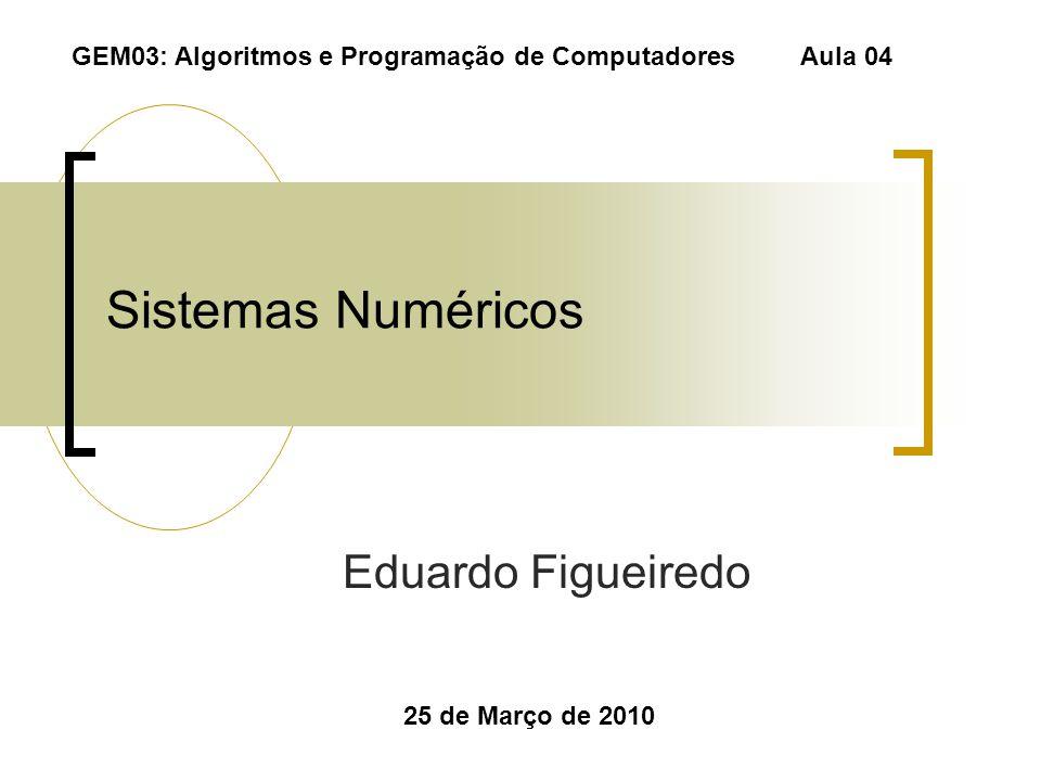 Sistemas Numéricos Eduardo Figueiredo 25 de Março de 2010 GEM03: Algoritmos e Programação de Computadores Aula 04
