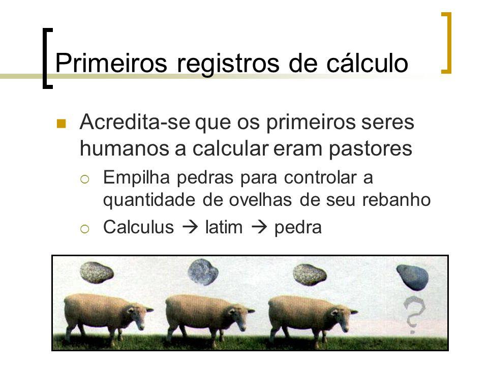 Primeiros registros de cálculo Acredita-se que os primeiros seres humanos a calcular eram pastores  Empilha pedras para controlar a quantidade de ovelhas de seu rebanho  Calculus  latim  pedra