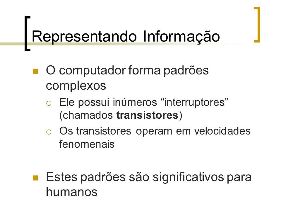Representando Informação O computador forma padrões complexos  Ele possui inúmeros interruptores (chamados transistores)  Os transistores operam em velocidades fenomenais Estes padrões são significativos para humanos
