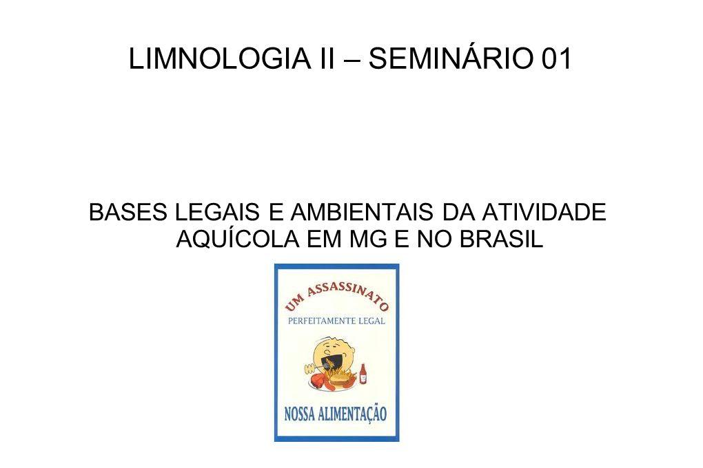 LIMNOLOGIA II – SEMINÁRIO 01 BASES LEGAIS E AMBIENTAIS DA ATIVIDADE AQUÍCOLA EM MG E NO BRASIL