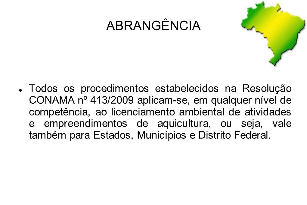 ABRANGÊNCIA Todos os procedimentos estabelecidos na Resolução CONAMA nº 413/2009 aplicam-se, em qualquer nível de competência, ao licenciamento ambien