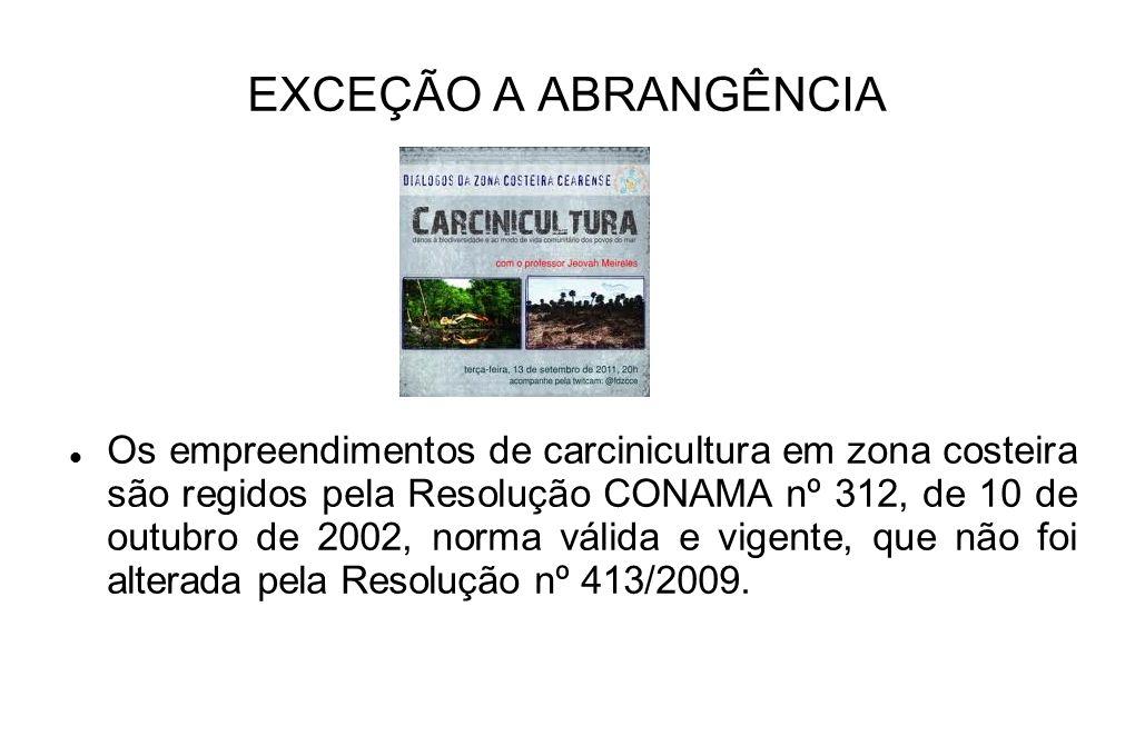 EXCEÇÃO A ABRANGÊNCIA Os empreendimentos de carcinicultura em zona costeira são regidos pela Resolução CONAMA nº 312, de 10 de outubro de 2002, norma