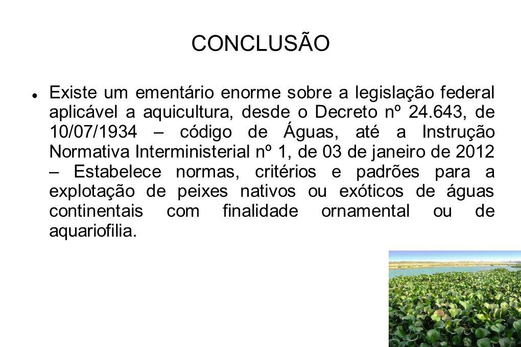 CONCLUSÃO Existe um ementário enorme sobre a legislação federal aplicável a aquicultura, desde o Decreto nº 24.643, de 10/07/1934 – código de Águas, a
