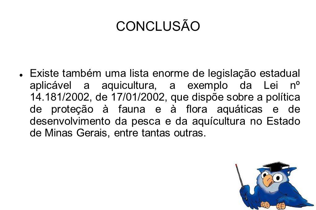CONCLUSÃO Existe também uma lista enorme de legislação estadual aplicável a aquicultura, a exemplo da Lei nº 14.181/2002, de 17/01/2002, que dispõe so