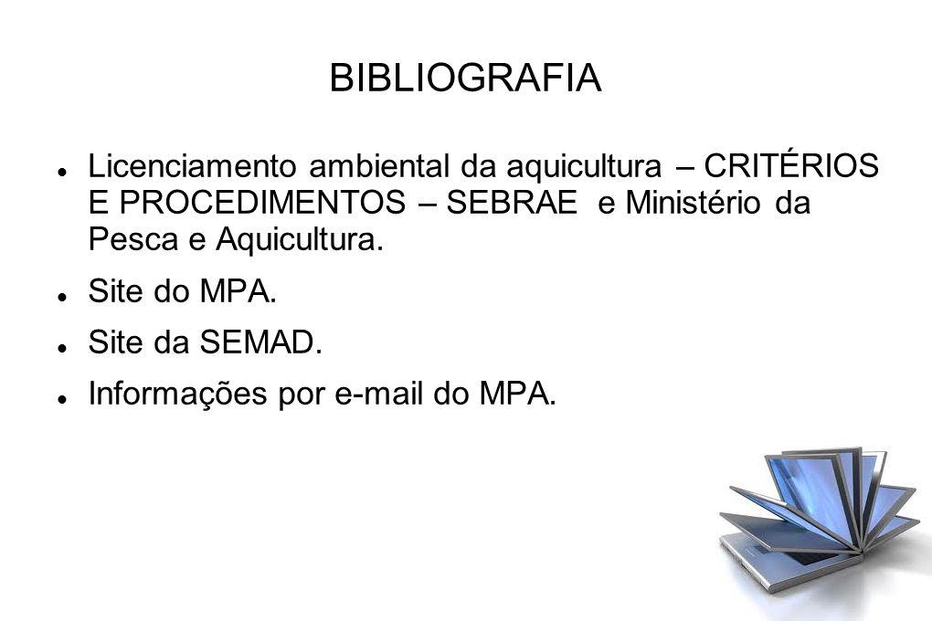 BIBLIOGRAFIA Licenciamento ambiental da aquicultura – CRITÉRIOS E PROCEDIMENTOS – SEBRAE e Ministério da Pesca e Aquicultura. Site do MPA. Site da SEM