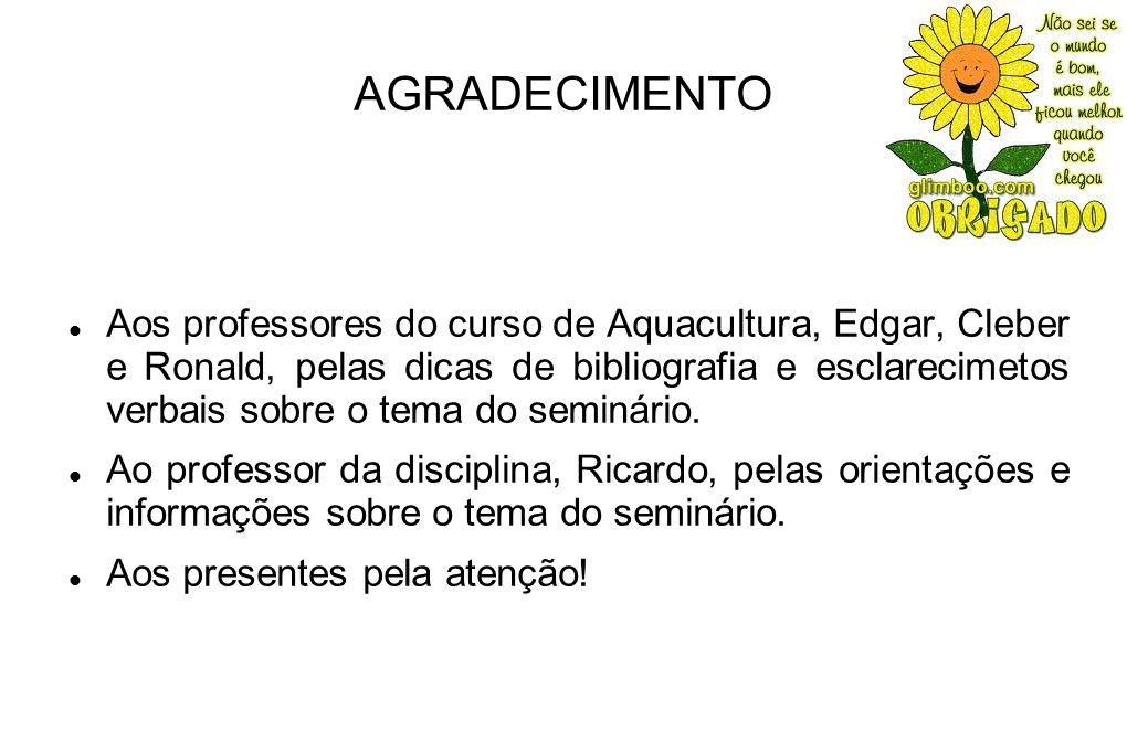 AGRADECIMENTO Aos professores do curso de Aquacultura, Edgar, Cleber e Ronald, pelas dicas de bibliografia e esclarecimetos verbais sobre o tema do seminário.