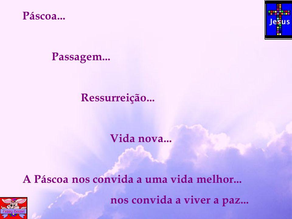 Páscoa...Passagem... Ressurreição... Vida nova...