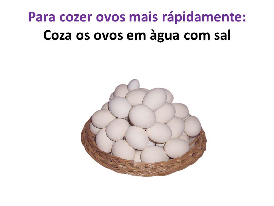 Para cozer ovos mais rápidamente: Coza os ovos em àgua com sal