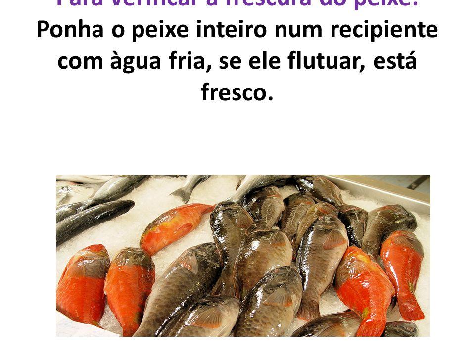 Para verificar a frescura do peixe: Ponha o peixe inteiro num recipiente com àgua fria, se ele flutuar, está fresco.