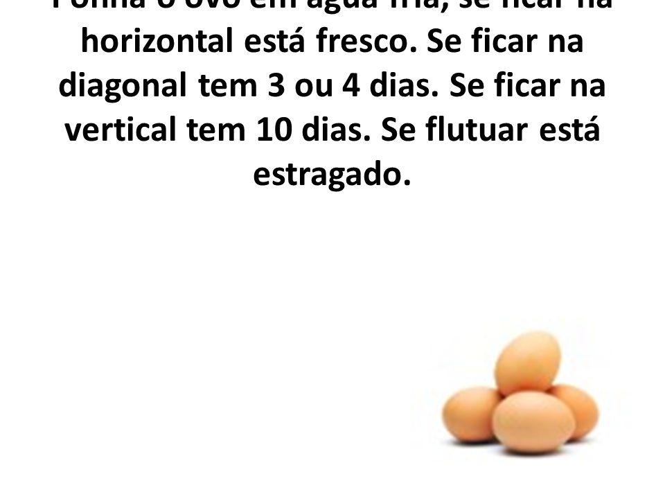 Para verificar a frescura dos ovos: Ponha o ovo em àgua fria, se ficar na horizontal está fresco.