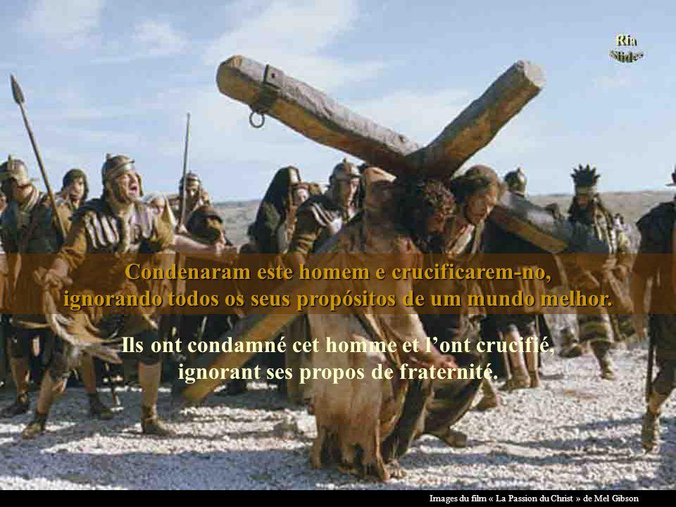 Images du film « La Passion du Christ » de Mel Gibson Condenaram este homem e crucificarem-no, ignorando todos os seus propósitos de um mundo melhor.