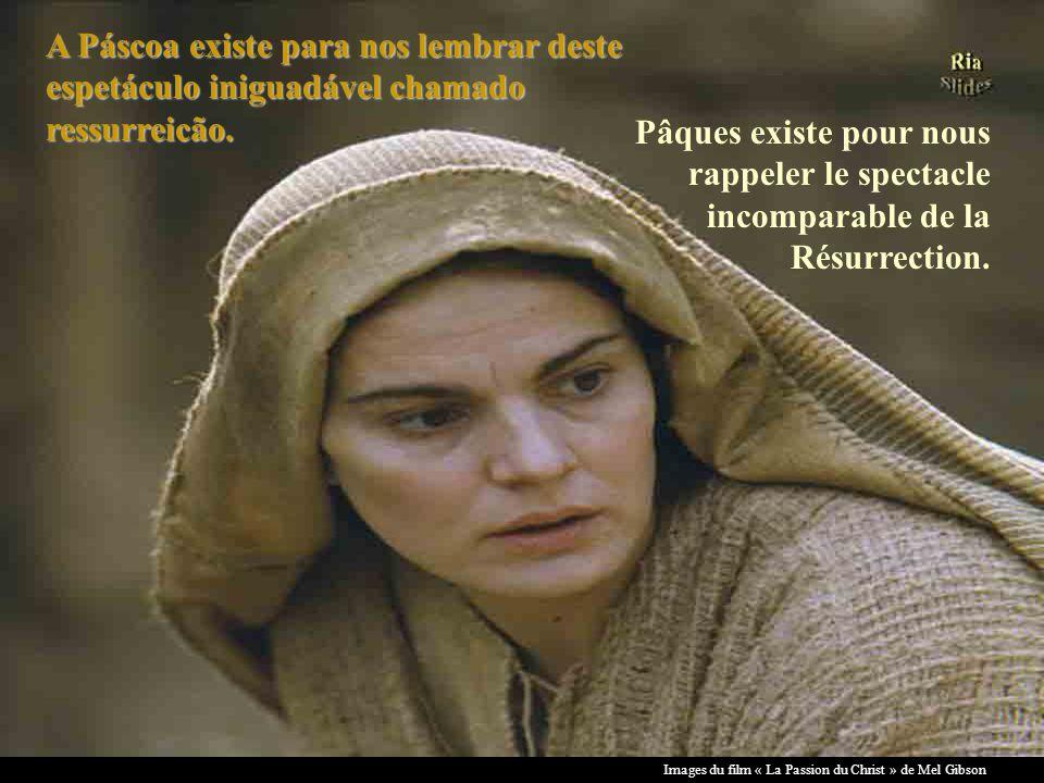 Images du film « La Passion du Christ » de Mel Gibson A Páscoa existe para nos lembrar deste espetáculo iniguadável chamado ressurreicão.
