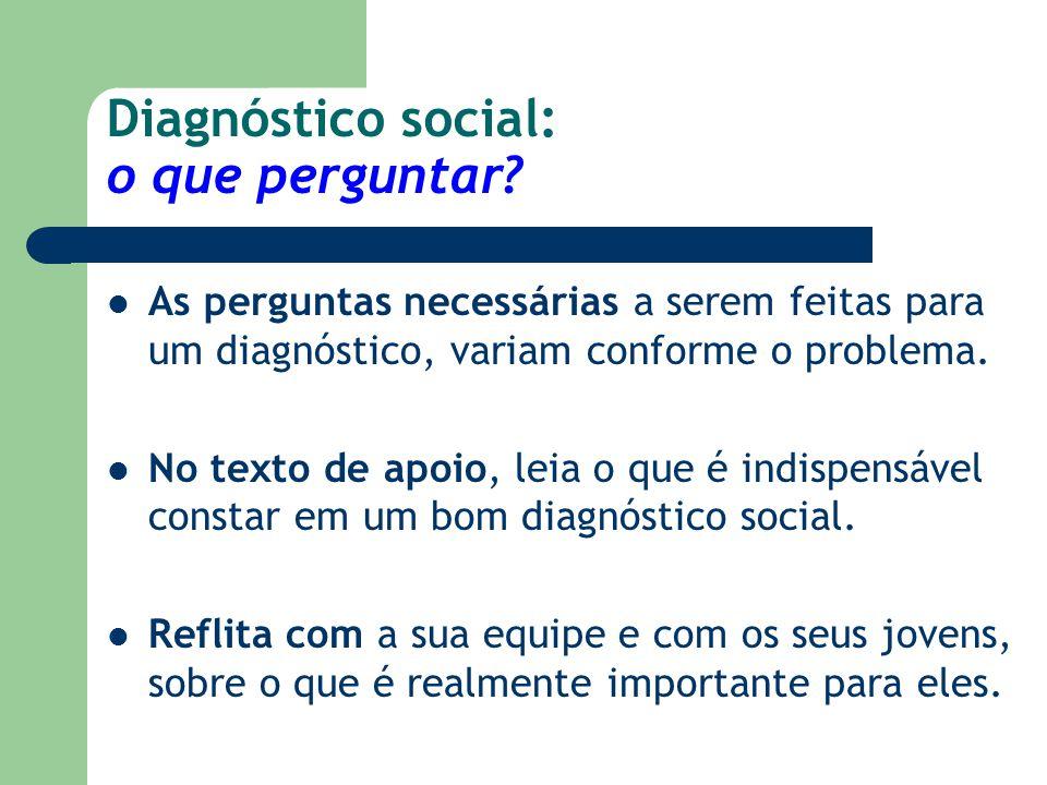 Diagnóstico social: o que perguntar? As perguntas necessárias a serem feitas para um diagnóstico, variam conforme o problema. No texto de apoio, leia
