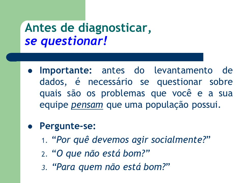 Antes de diagnosticar, se questionar! Importante: antes do levantamento de dados, é necessário se questionar sobre quais são os problemas que você e a