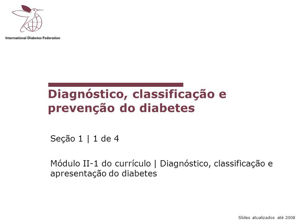 Slides atualizados até 2008 Diagnóstico, classificação e prevenção do diabetes Seção 1 | 1 de 4 Módulo II-1 do currículo | Diagnóstico, classificação