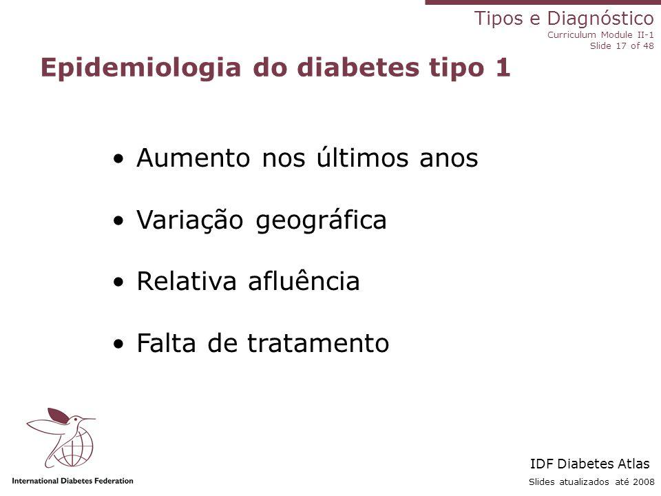 Tipos e Diagnóstico Curriculum Module II-1 Slide 17 of 48 Slides atualizados até 2008 Epidemiologia do diabetes tipo 1 Aumento nos últimos anos Variaç