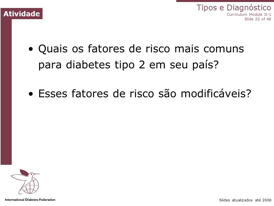 Tipos e Diagnóstico Curriculum Module II-1 Slide 22 of 48 Atividade Slides atualizados até 2008 Quais os fatores de risco mais comuns para diabetes ti