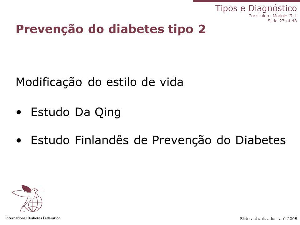 Tipos e Diagnóstico Curriculum Module II-1 Slide 27 of 48 Slides atualizados até 2008 Prevenção do diabetes tipo 2 Modificação do estilo de vida Estud