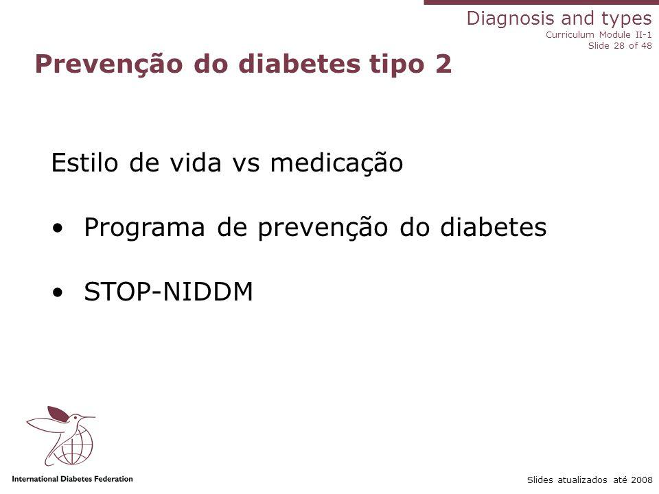 Diagnosis and types Curriculum Module II-1 Slide 28 of 48 Slides atualizados até 2008 Prevenção do diabetes tipo 2 Estilo de vida vs medicação Program