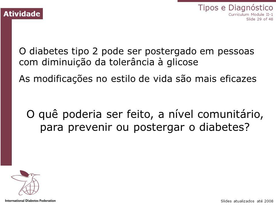 Tipos e Diagnóstico Curriculum Module II-1 Slide 29 of 48 Atividade Slides atualizados até 2008 O diabetes tipo 2 pode ser postergado em pessoas com d