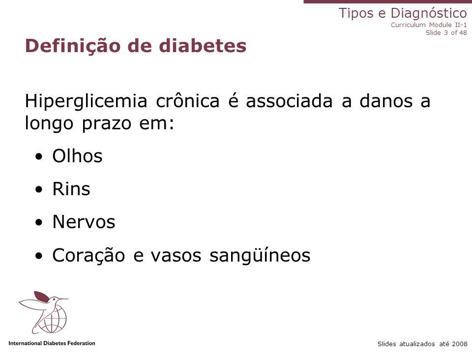 Tipos e Diagnóstico Curriculum Module II-1 Slide 3 of 48 Slides atualizados até 2008 Definição de diabetes Hiperglicemia crônica é associada a danos a