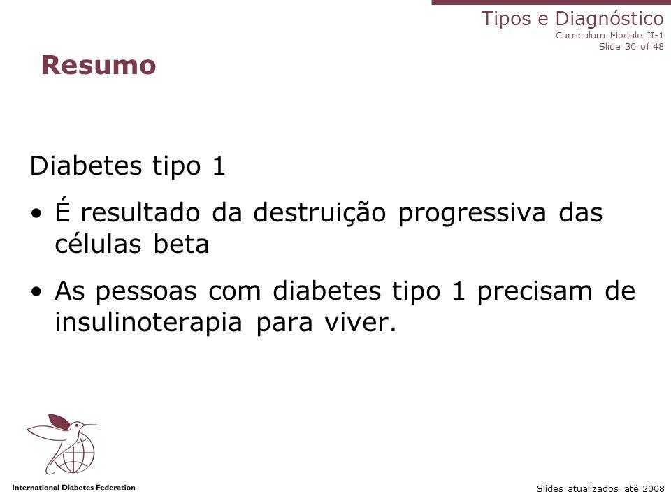 Tipos e Diagnóstico Curriculum Module II-1 Slide 30 of 48 Slides atualizados até 2008 Resumo Diabetes tipo 1 É resultado da destruição progressiva das