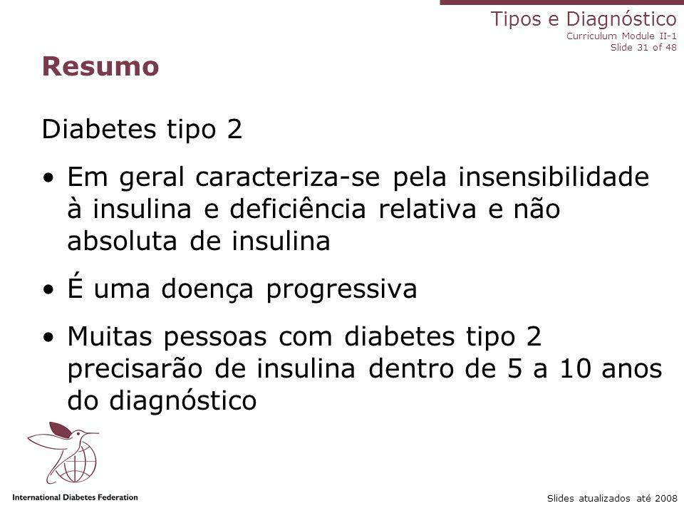 Tipos e Diagnóstico Curriculum Module II-1 Slide 31 of 48 Slides atualizados até 2008 Diabetes tipo 2 Em geral caracteriza-se pela insensibilidade à i