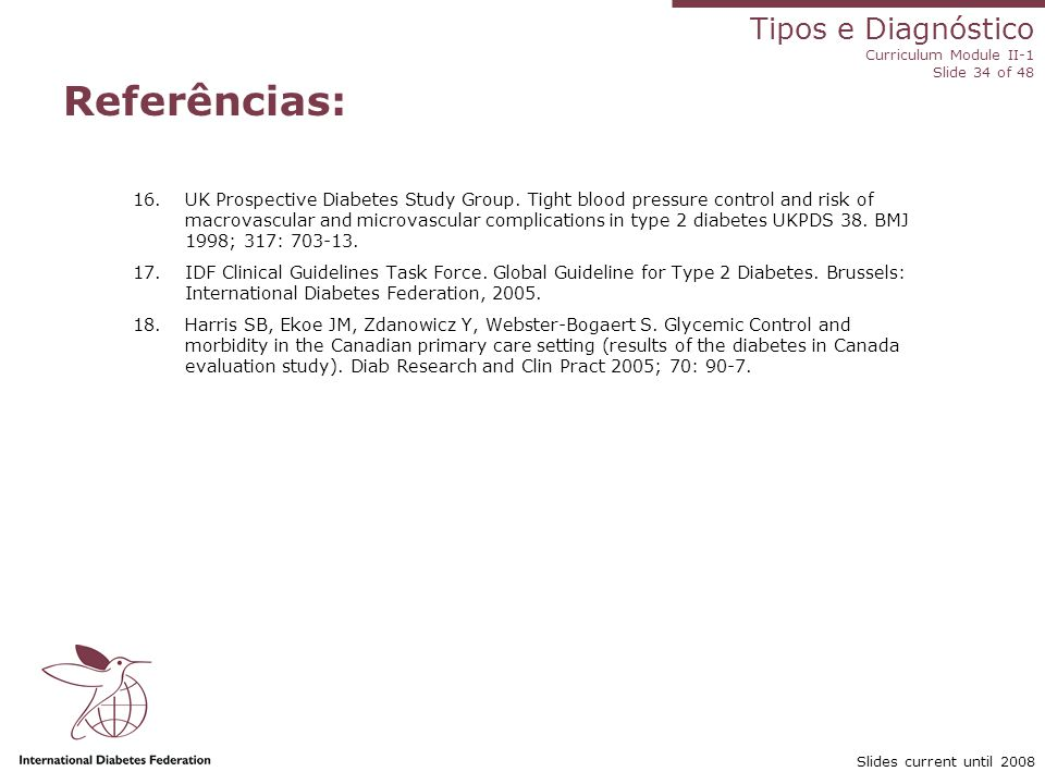 Tipos e Diagnóstico Curriculum Module II-1 Slide 34 of 48 Slides current until 2008 Referências: 16.UK Prospective Diabetes Study Group. Tight blood p
