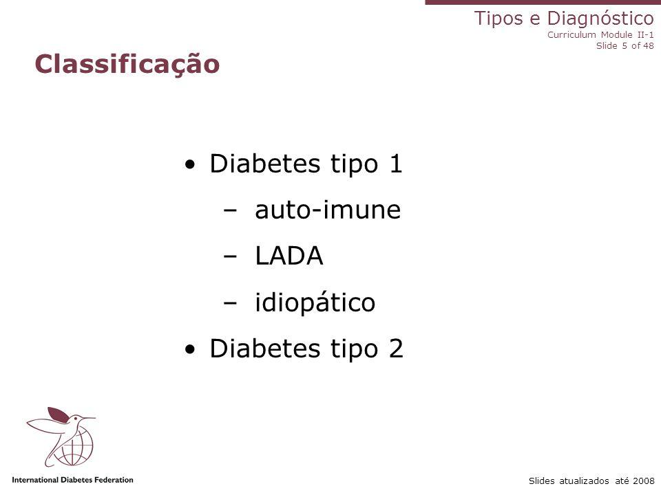 Tipos e Diagnóstico Curriculum Module II-1 Slide 5 of 48 Slides atualizados até 2008 Classificação Diabetes tipo 1 –auto-imune –LADA –idiopático Diabe