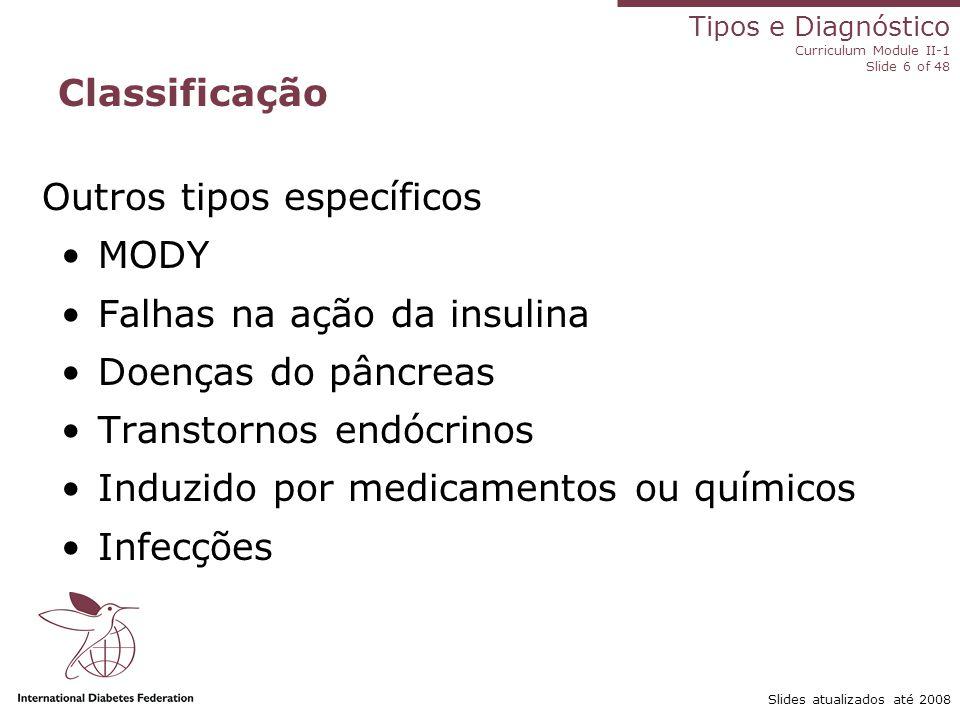 Tipos e Diagnóstico Curriculum Module II-1 Slide 6 of 48 Slides atualizados até 2008 Outros tipos específicos MODY Falhas na ação da insulina Doenças