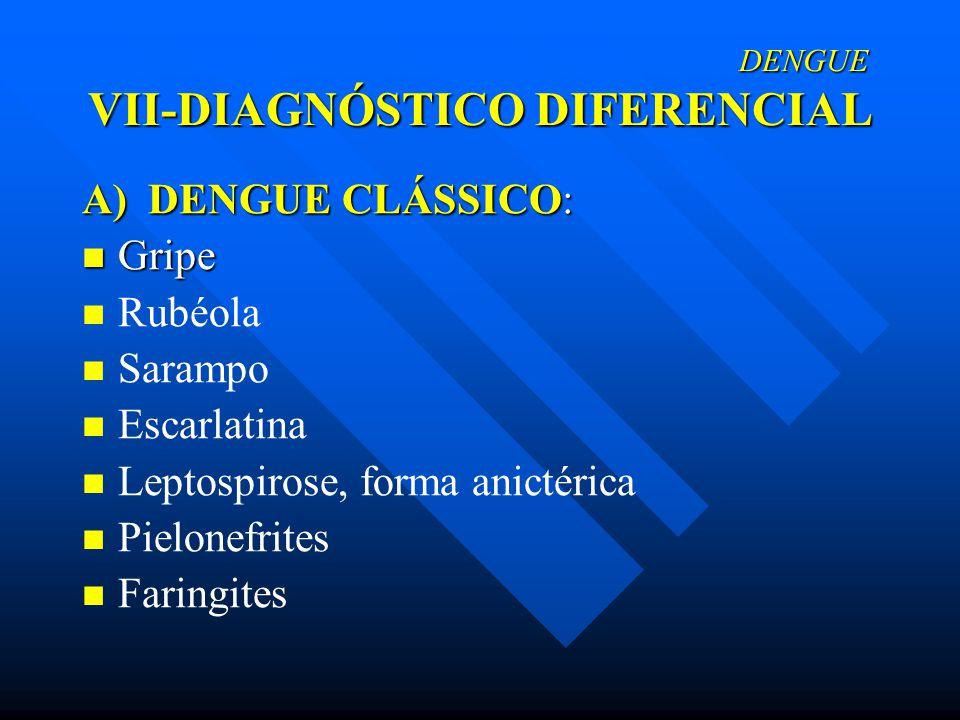 DENGUE VII-DIAGNÓSTICO DIFERENCIAL DENGUE VII-DIAGNÓSTICO DIFERENCIAL A) DENGUE CLÁSSICO: Gripe Gripe Rubéola Sarampo Escarlatina Leptospirose, forma