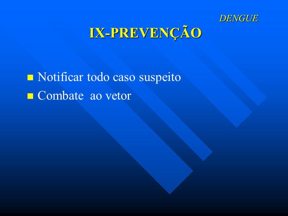 DENGUE IX-PREVENÇÃO DENGUE IX-PREVENÇÃO Notificar todo caso suspeito Combate ao vetor