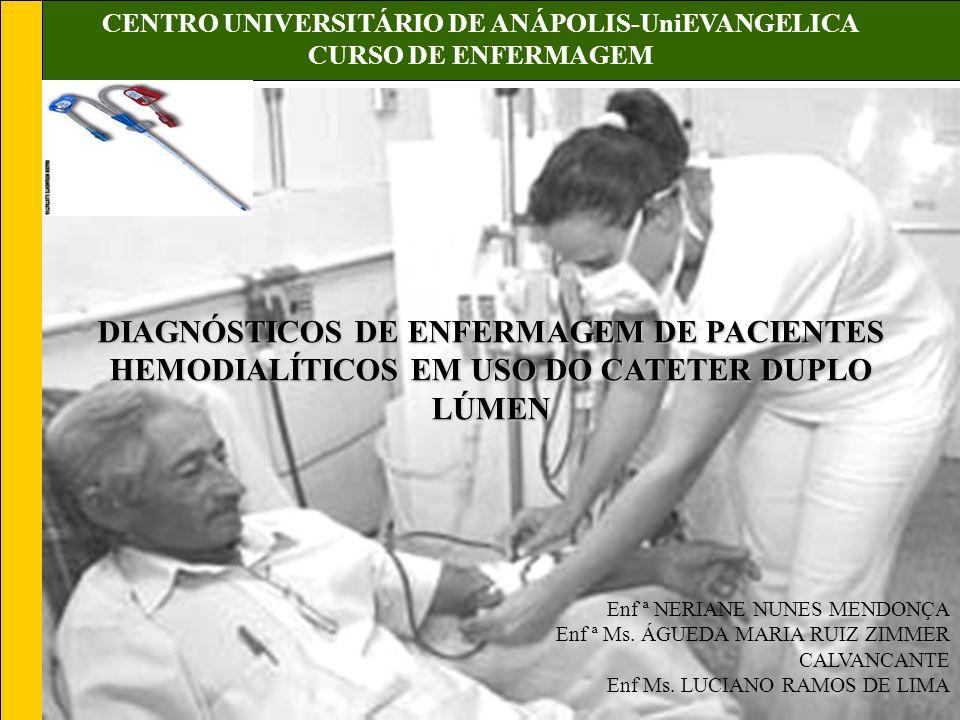 CENTRO UNIVERSITÁRIO DE ANÁPOLIS-UniEVANGELICA CURSO DE ENFERMAGEM DIAGNÓSTICOS DE ENFERMAGEM DE PACIENTES HEMODIALÍTICOS EM USO DO CATETER DUPLO LÚMEN Enf ª NERIANE NUNES MENDONÇA Enf ª Ms.