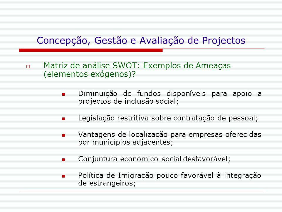 Concepção, Gestão e Avaliação de Projectos  Matriz de análise SWOT: Exemplos de Ameaças (elementos exógenos)? Diminuição de fundos disponíveis para a