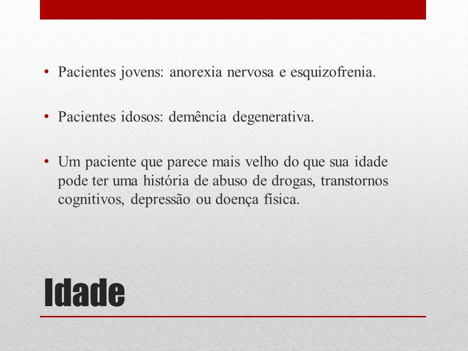 Idade Pacientes jovens: anorexia nervosa e esquizofrenia. Pacientes idosos: demência degenerativa. Um paciente que parece mais velho do que sua idade