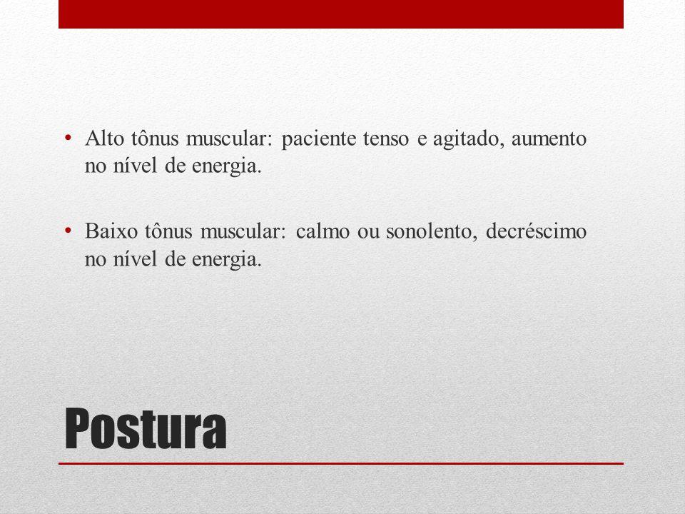 Postura Alto tônus muscular: paciente tenso e agitado, aumento no nível de energia. Baixo tônus muscular: calmo ou sonolento, decréscimo no nível de e